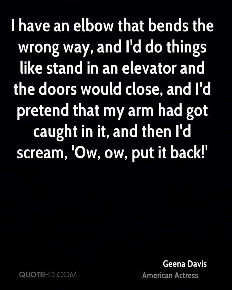 I have an elbow that bends the wrong way, and I'd do things like stand in an elevator and the doors would close, and I'd pretend that my arm had got caught in it, and then I'd scream, 'Ow, ow, put it back!'