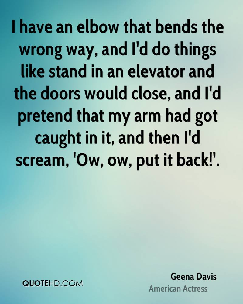 I have an elbow that bends the wrong way, and I'd do things like stand in an elevator and the doors would close, and I'd pretend that my arm had got caught in it, and then I'd scream, 'Ow, ow, put it back!'.