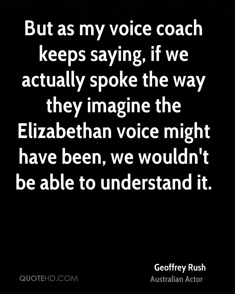 But as my voice coach keeps saying, if we actually spoke the way they imagine the Elizabethan voice might have been, we wouldn't be able to understand it.