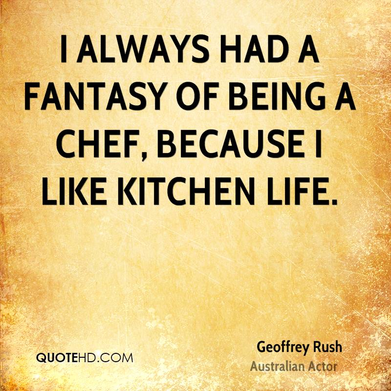 I always had a fantasy of being a chef, because I like kitchen life.