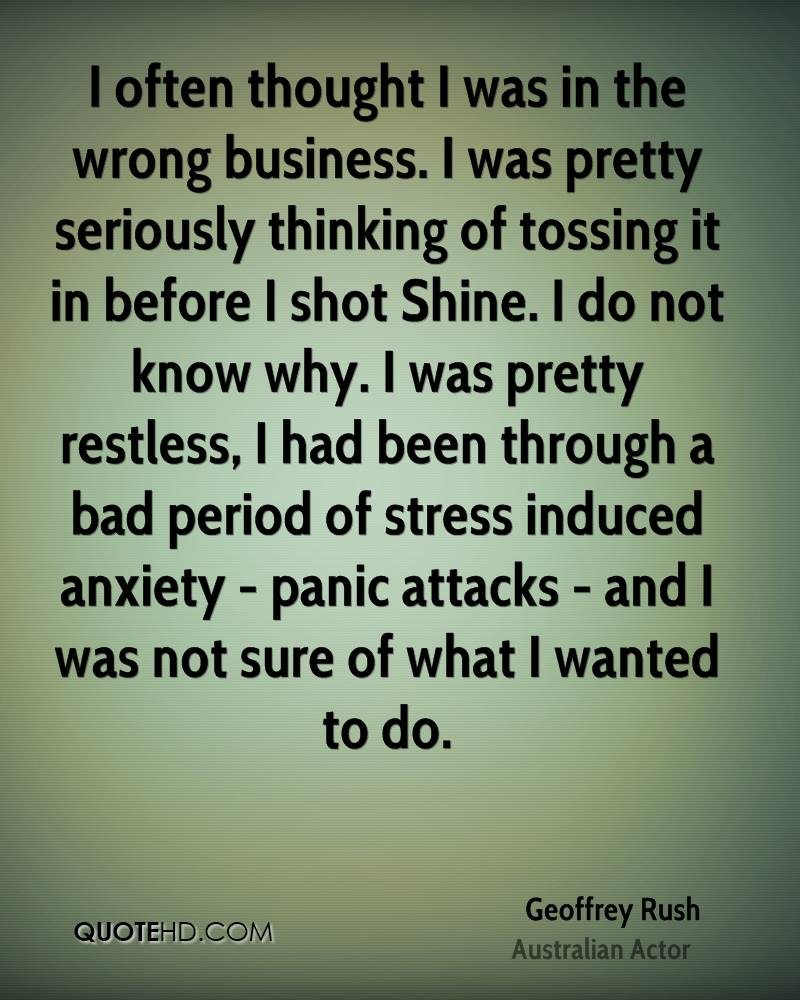 I often thought I was in the wrong business. I was pretty seriously thinking of tossing it in before I shot Shine. I do not know why. I was pretty restless, I had been through a bad period of stress induced anxiety - panic attacks - and I was not sure of what I wanted to do.