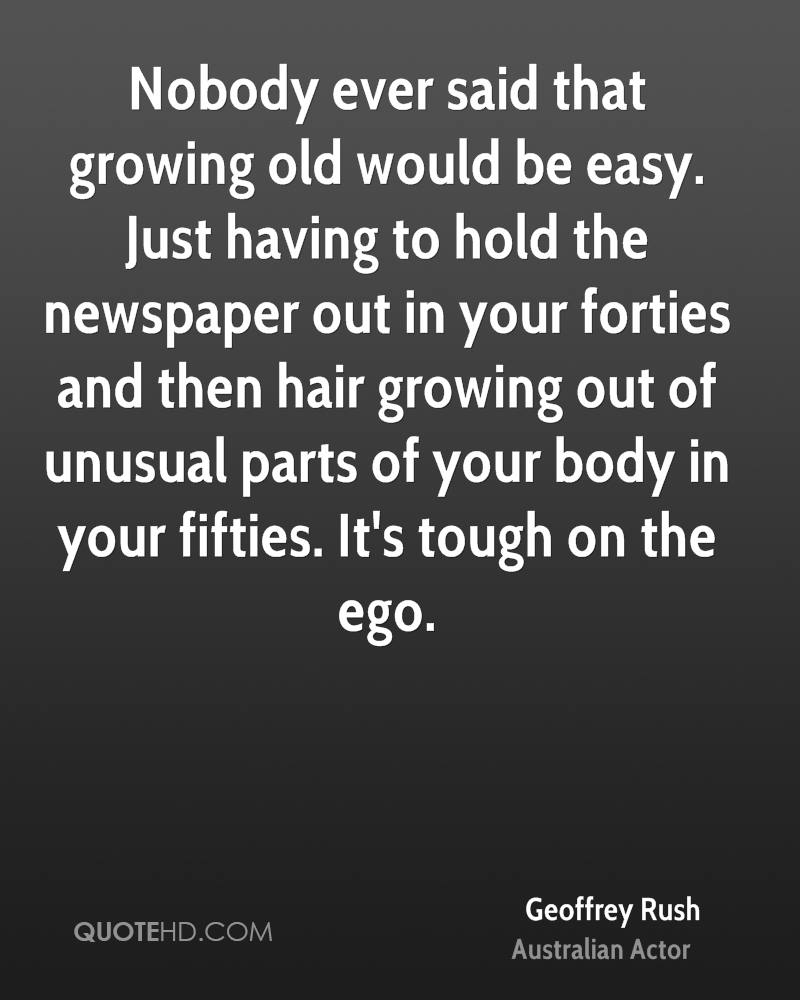 Nobody ever said that growing old would be easy. Just having to hold the newspaper out in your forties and then hair growing out of unusual parts of your body in your fifties. It's tough on the ego.