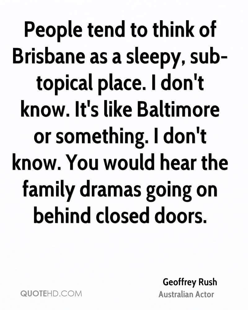 People tend to think of Brisbane as a sleepy, sub-topical place. I don't know. It's like Baltimore or something. I don't know. You would hear the family dramas going on behind closed doors.