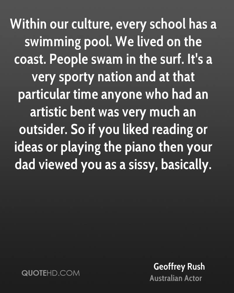Within our culture, every school has a swimming pool. We lived on the coast. People swam in the surf. It's a very sporty nation and at that particular time anyone who had an artistic bent was very much an outsider. So if you liked reading or ideas or playing the piano then your dad viewed you as a sissy, basically.