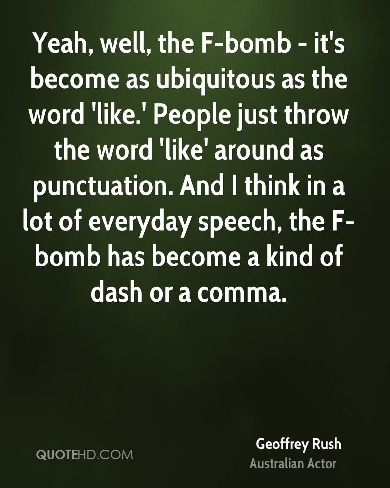 Yeah, well, the F-bomb - it's become as ubiquitous as the word 'like.' People just throw the word 'like' around as punctuation. And I think in a lot of everyday speech, the F-bomb has become a kind of dash or a comma.