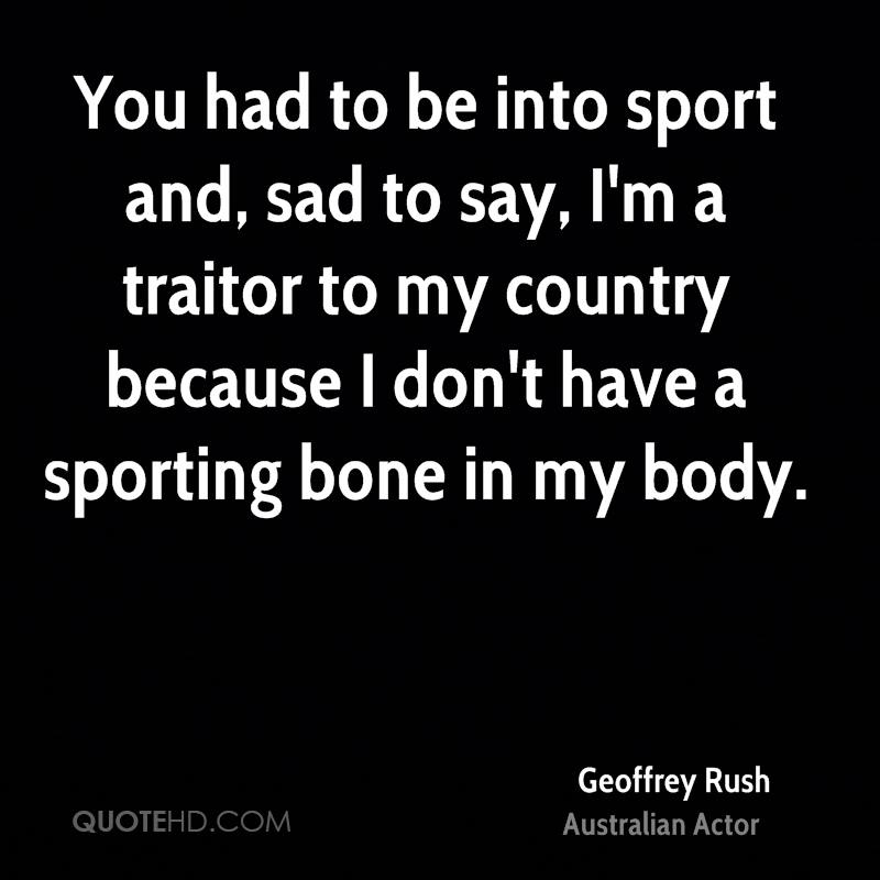 You had to be into sport and, sad to say, I'm a traitor to my country because I don't have a sporting bone in my body.