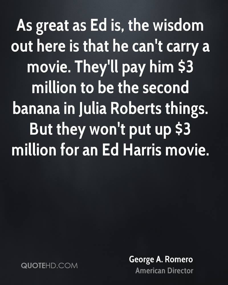 As great as Ed is, the wisdom out here is that he can't carry a movie. They'll pay him $3 million to be the second banana in Julia Roberts things. But they won't put up $3 million for an Ed Harris movie.