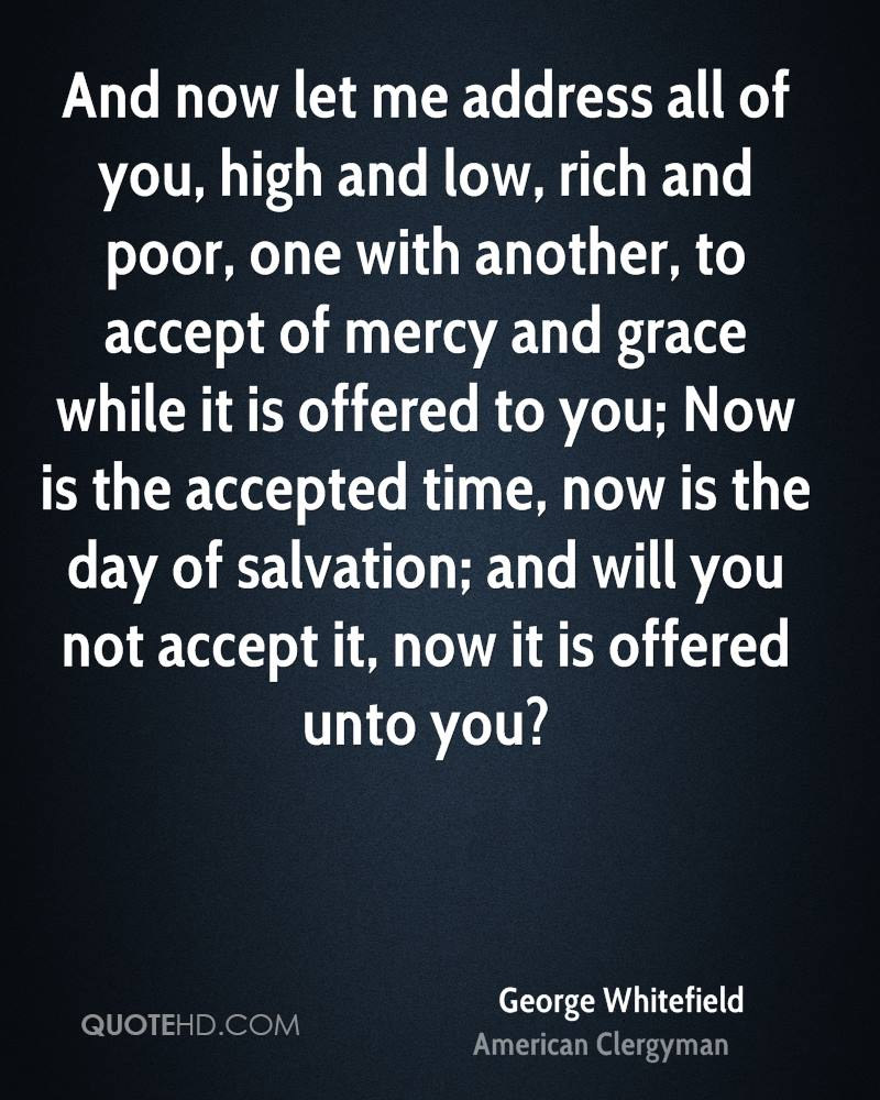 And now let me address all of you, high and low, rich and poor, one with another, to accept of mercy and grace while it is offered to you; Now is the accepted time, now is the day of salvation; and will you not accept it, now it is offered unto you?