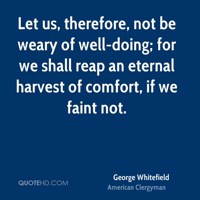 Let us, therefore, not be weary of well-doing; for we shall reap an eternal harvest of comfort, if we faint not.