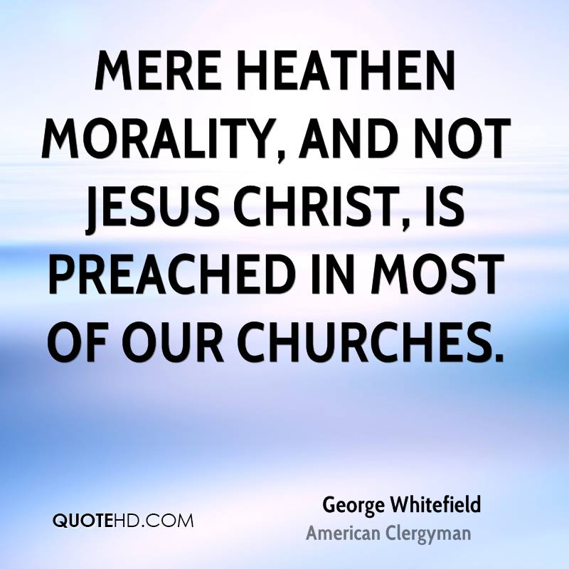 Mere heathen morality, and not Jesus Christ, is preached in most of our churches.