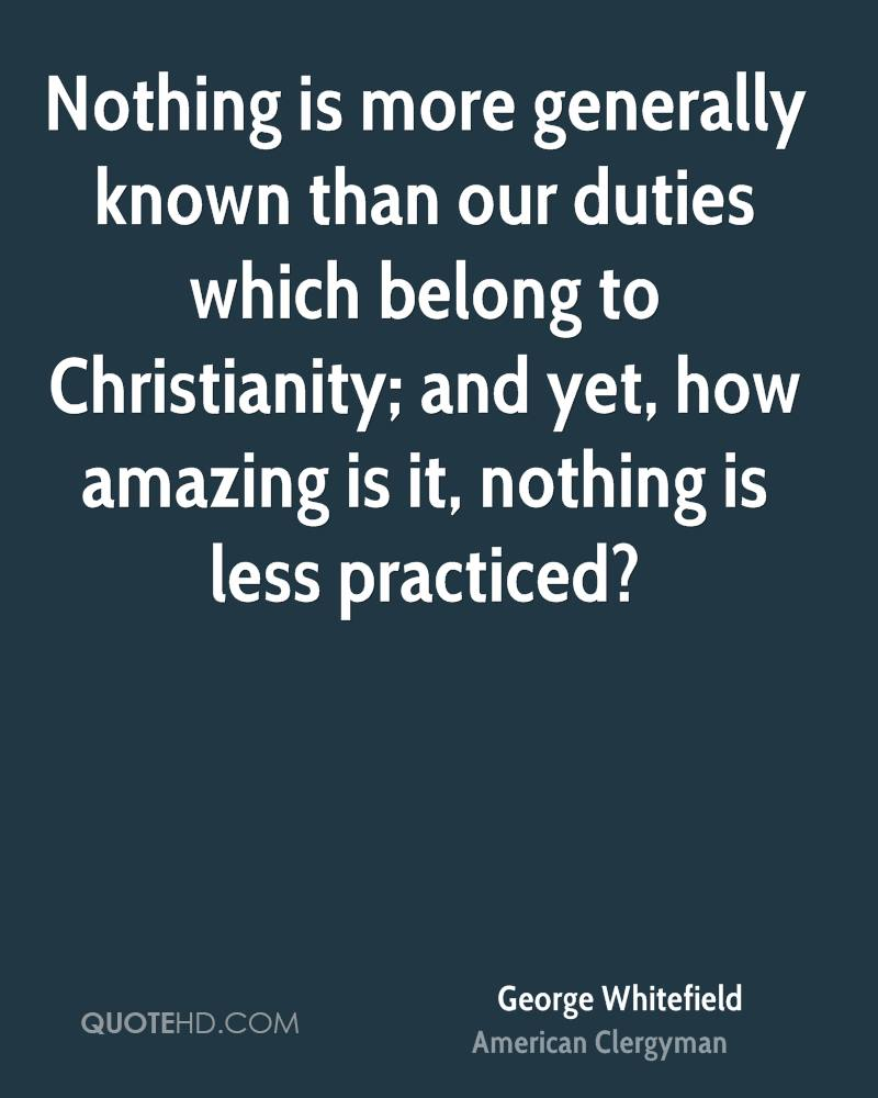 Nothing is more generally known than our duties which belong to Christianity; and yet, how amazing is it, nothing is less practiced?