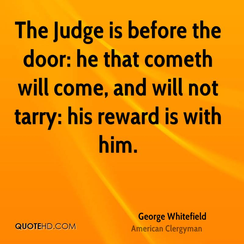 The Judge is before the door: he that cometh will come, and will not tarry: his reward is with him.