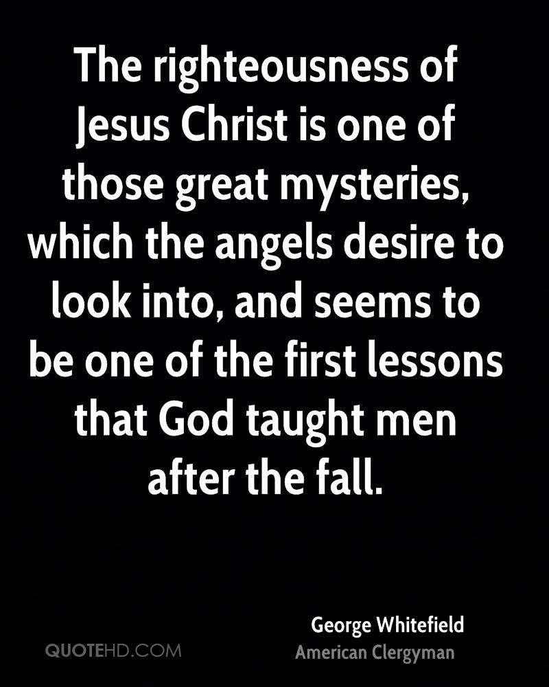 The righteousness of Jesus Christ is one of those great mysteries, which the angels desire to look into, and seems to be one of the first lessons that God taught men after the fall.