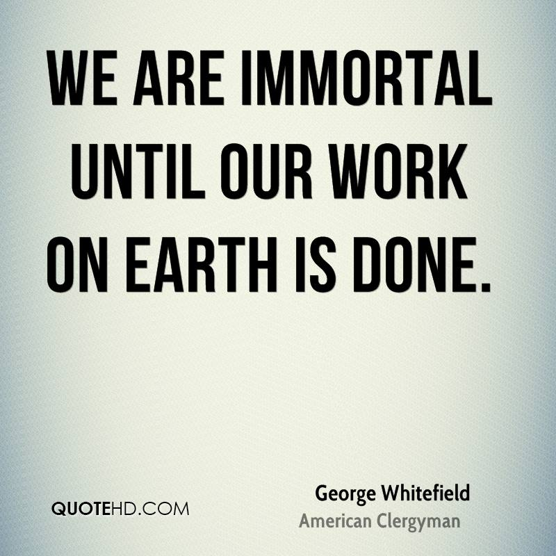 We are immortal until our work on earth is done.
