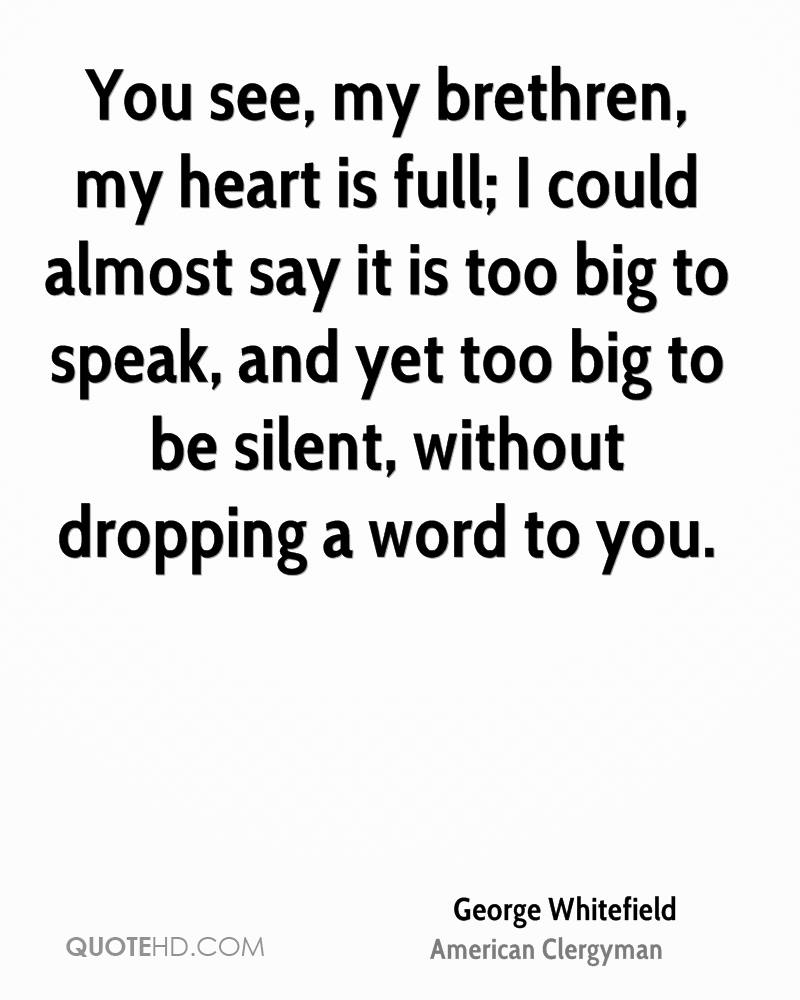 You see, my brethren, my heart is full; I could almost say it is too big to speak, and yet too big to be silent, without dropping a word to you.