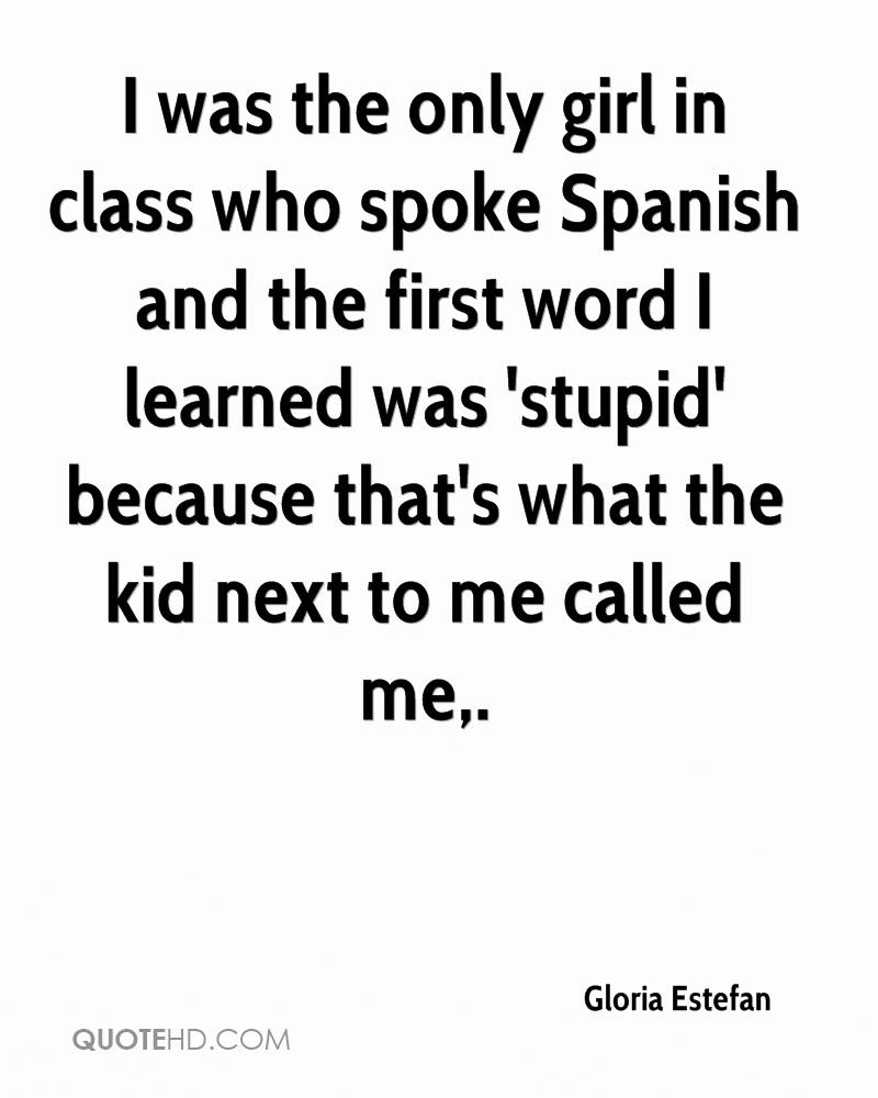 I was the only girl in class who spoke Spanish and the first word I learned was 'stupid' because that's what the kid next to me called me.