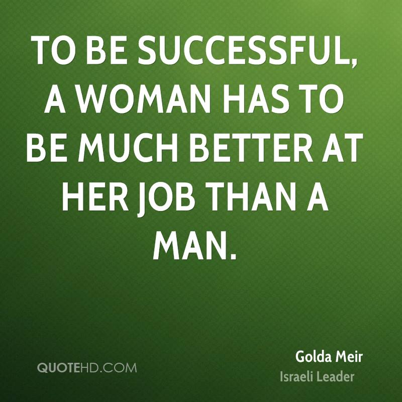 To be successful, a woman has to be much better at her job than a man.