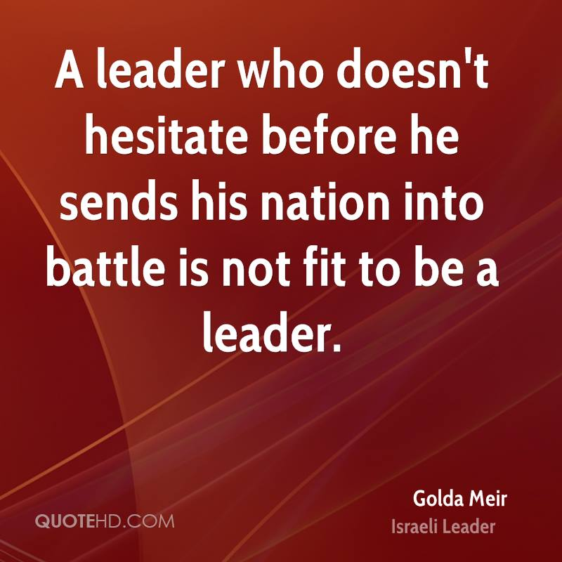 A leader who doesn't hesitate before he sends his nation into battle is not fit to be a leader.