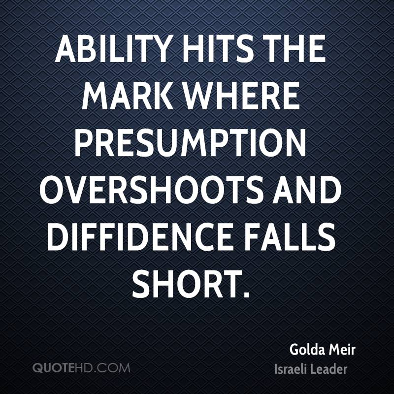 Ability hits the mark where presumption overshoots and diffidence falls short.