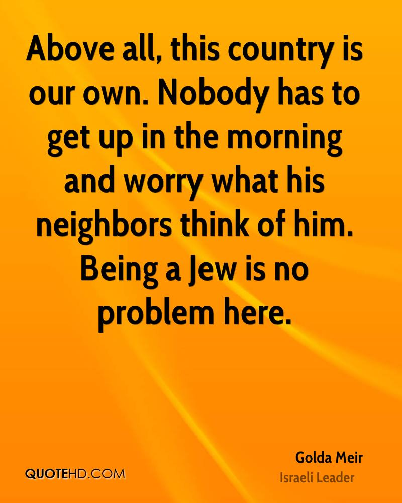 Above all, this country is our own. Nobody has to get up in the morning and worry what his neighbors think of him. Being a Jew is no problem here.