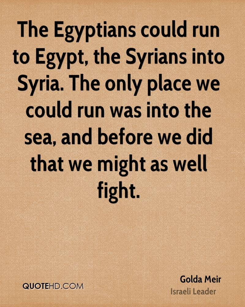 The Egyptians could run to Egypt, the Syrians into Syria. The only place we could run was into the sea, and before we did that we might as well fight.