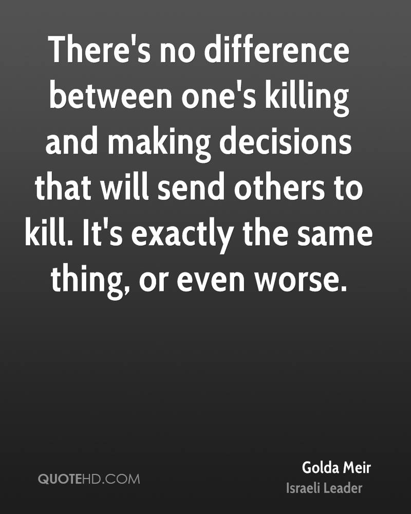 There's no difference between one's killing and making decisions that will send others to kill. It's exactly the same thing, or even worse.