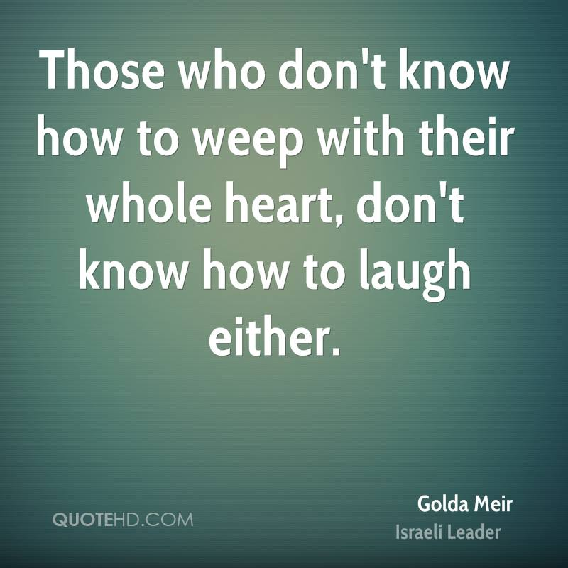 Those who don't know how to weep with their whole heart, don't know how to laugh either.