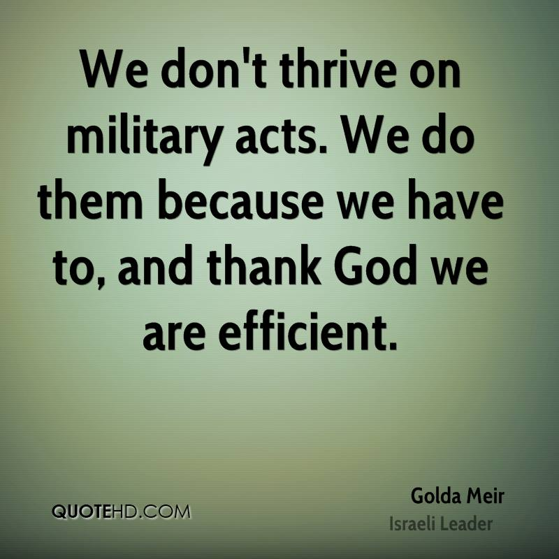 We don't thrive on military acts. We do them because we have to, and thank God we are efficient.