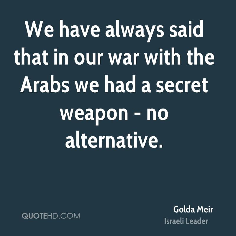 We have always said that in our war with the Arabs we had a secret weapon - no alternative.