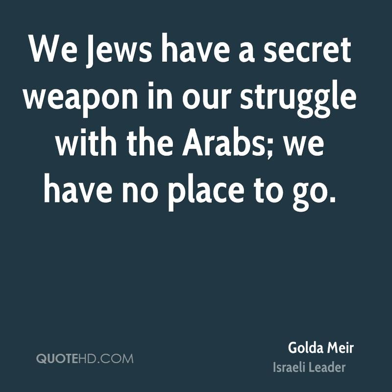 We Jews have a secret weapon in our struggle with the Arabs; we have no place to go.