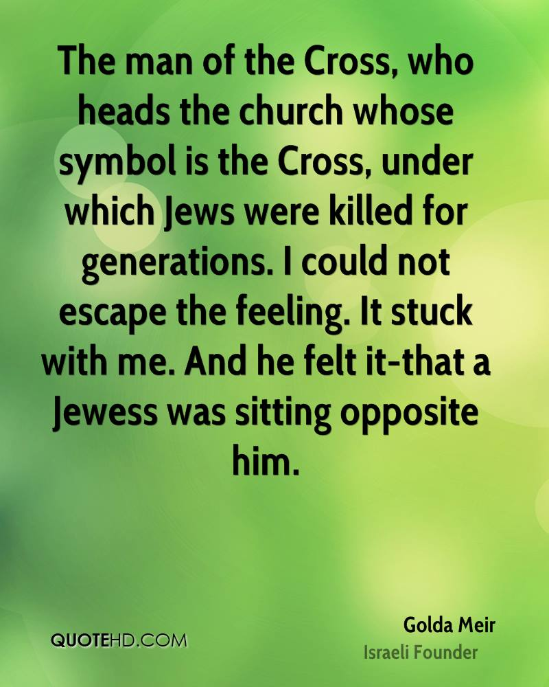The man of the Cross, who heads the church whose symbol is the Cross, under which Jews were killed for generations. I could not escape the feeling. It stuck with me. And he felt it-that a Jewess was sitting opposite him.