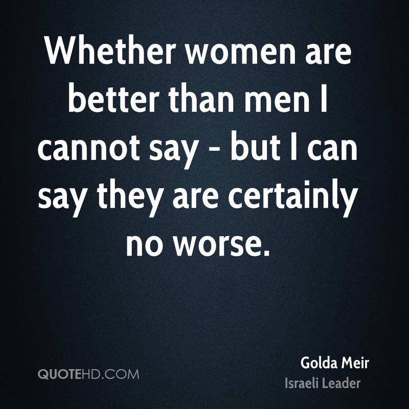 women are better leader than men Women are nicer than men there are exceptions women are better than men by roger ebert may 13, 2012 | print page tweet a man wants to defeat other men and become the leader of the pack he wants to scatter his seed far and wide.