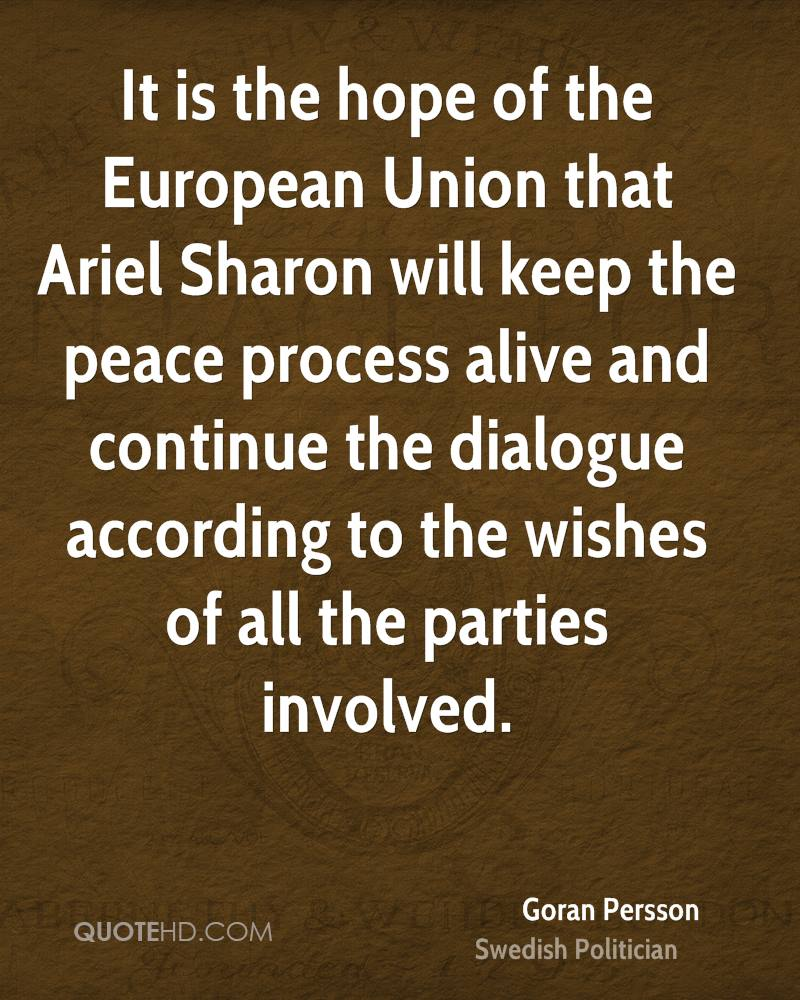 It is the hope of the European Union that Ariel Sharon will keep the peace process alive and continue the dialogue according to the wishes of all the parties involved.