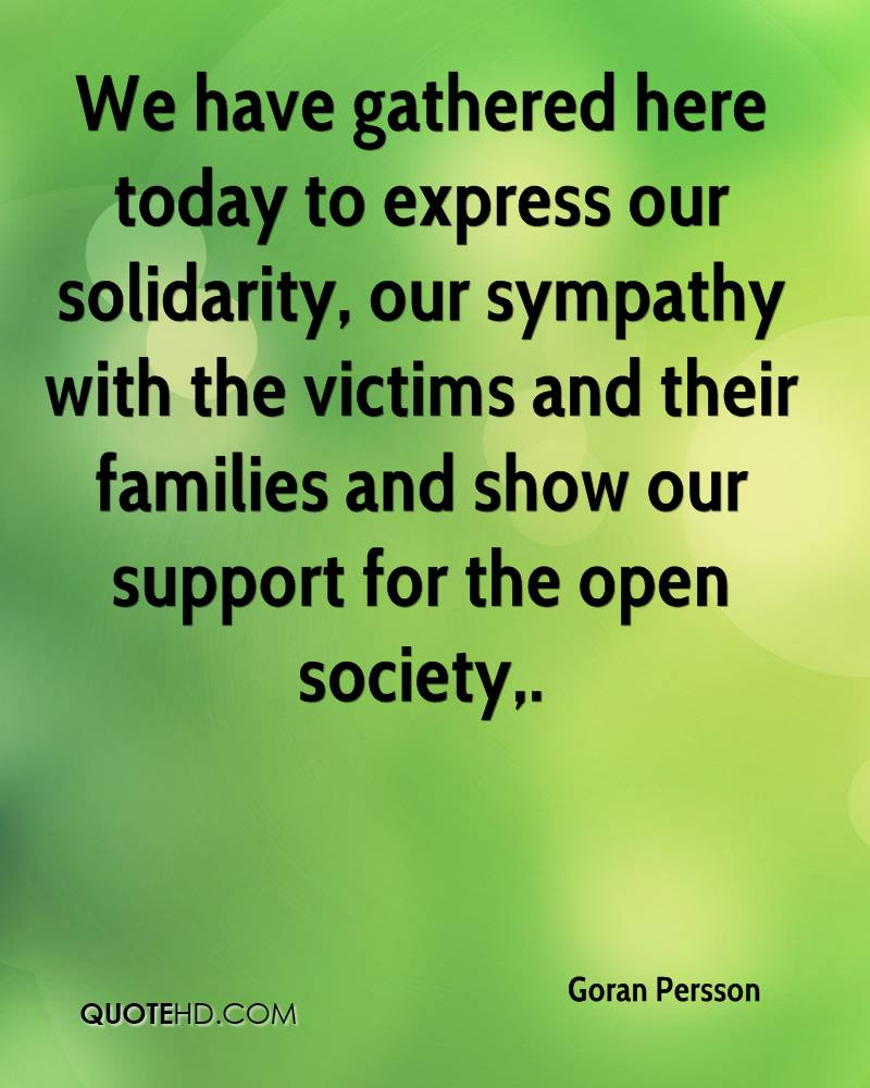 We have gathered here today to express our solidarity, our sympathy with the victims and their families and show our support for the open society.
