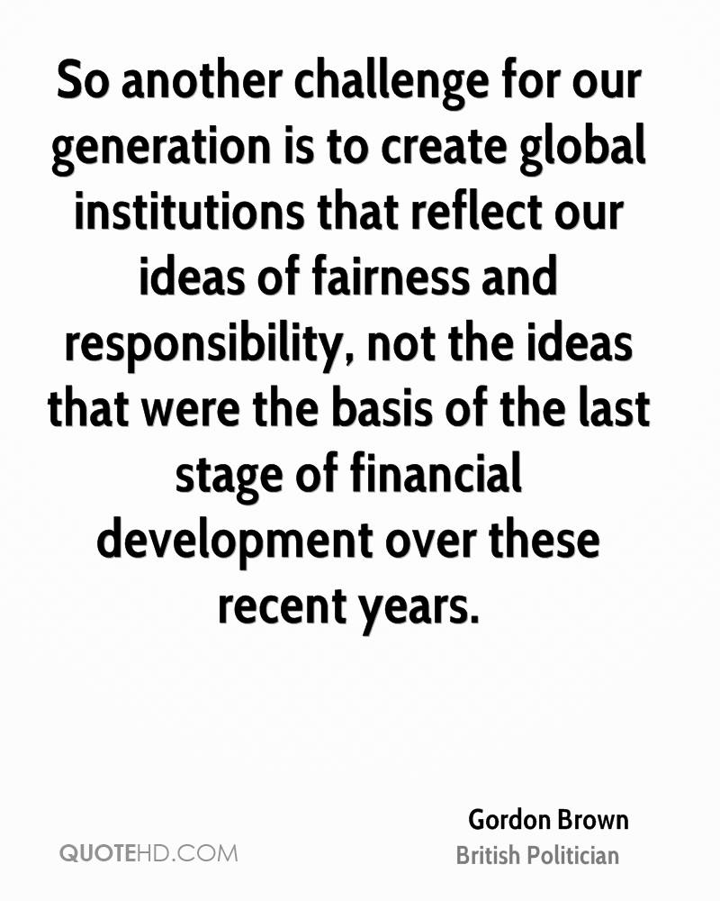 So another challenge for our generation is to create global institutions that reflect our ideas of fairness and responsibility, not the ideas that were the basis of the last stage of financial development over these recent years.