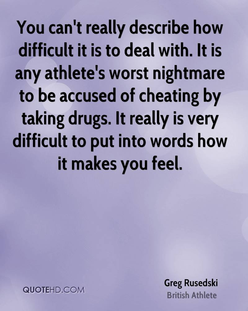 You can't really describe how difficult it is to deal with. It is any athlete's worst nightmare to be accused of cheating by taking drugs. It really is very difficult to put into words how it makes you feel.