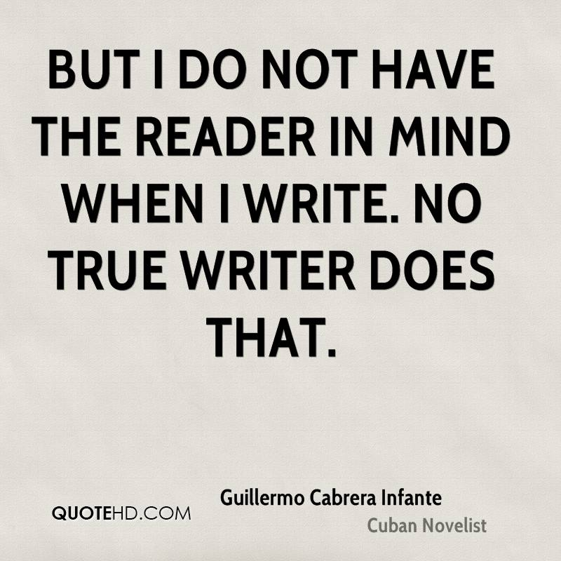 But I do not have the reader in mind when I write. No true writer does that.