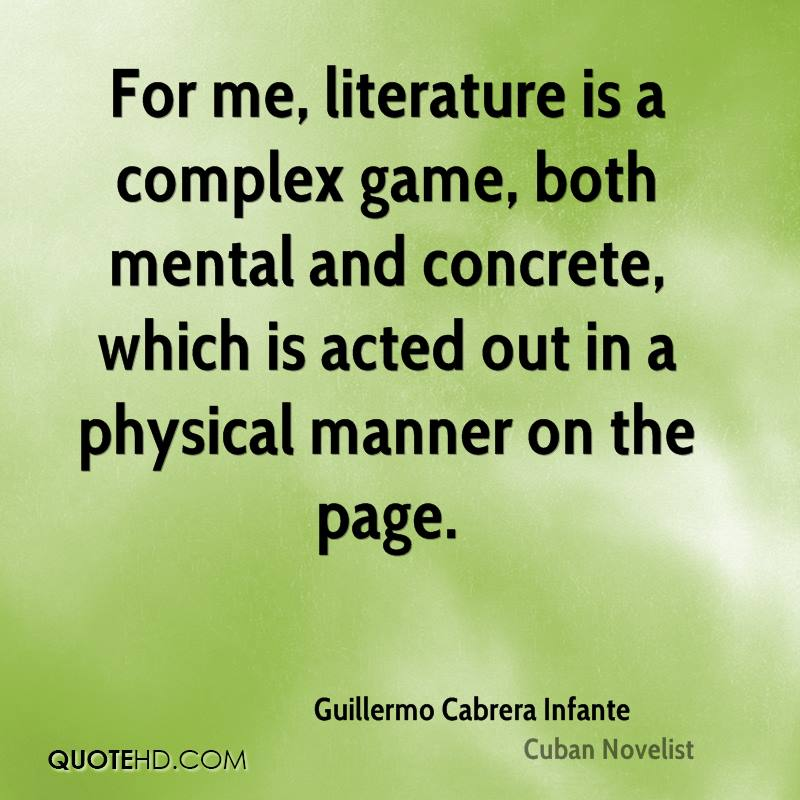 For me, literature is a complex game, both mental and concrete, which is acted out in a physical manner on the page.