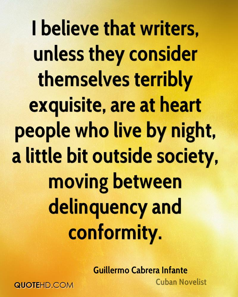 I believe that writers, unless they consider themselves terribly exquisite, are at heart people who live by night, a little bit outside society, moving between delinquency and conformity.