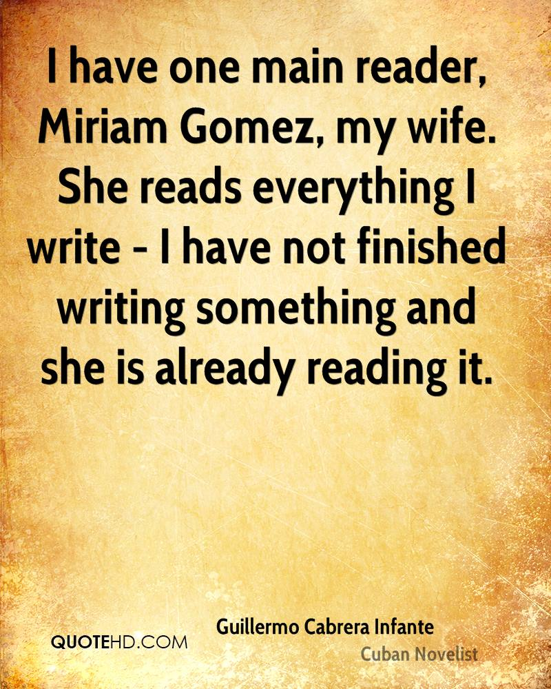 I have one main reader, Miriam Gomez, my wife. She reads everything I write - I have not finished writing something and she is already reading it.