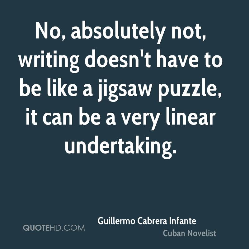 No, absolutely not, writing doesn't have to be like a jigsaw puzzle, it can be a very linear undertaking.