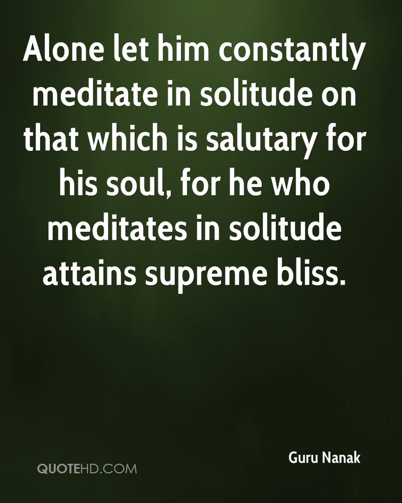 Alone let him constantly meditate in solitude on that which is salutary for his soul, for he who meditates in solitude attains supreme bliss.