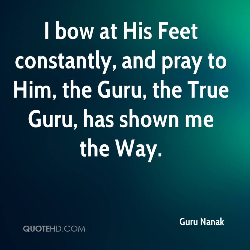 I bow at His Feet constantly, and pray to Him, the Guru, the True Guru, has shown me the Way.