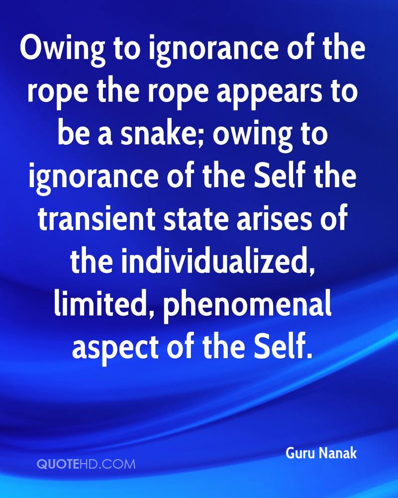 Owing to ignorance of the rope the rope appears to be a snake; owing to ignorance of the Self the transient state arises of the individualized, limited, phenomenal aspect of the Self.