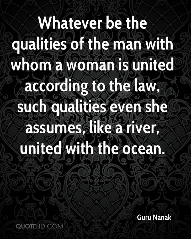 Whatever be the qualities of the man with whom a woman is united according to the law, such qualities even she assumes, like a river, united with the ocean.