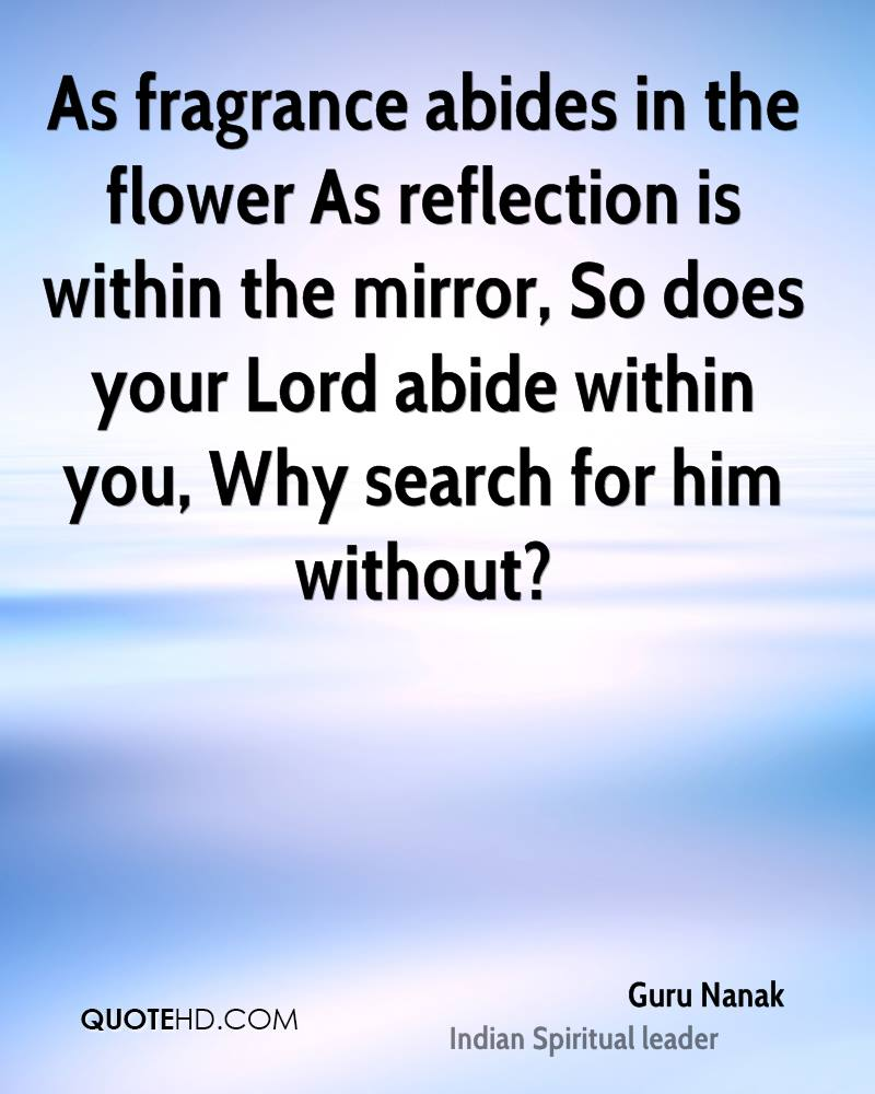 As fragrance abides in the flower As reflection is within the mirror, So does your Lord abide within you, Why search for him without?