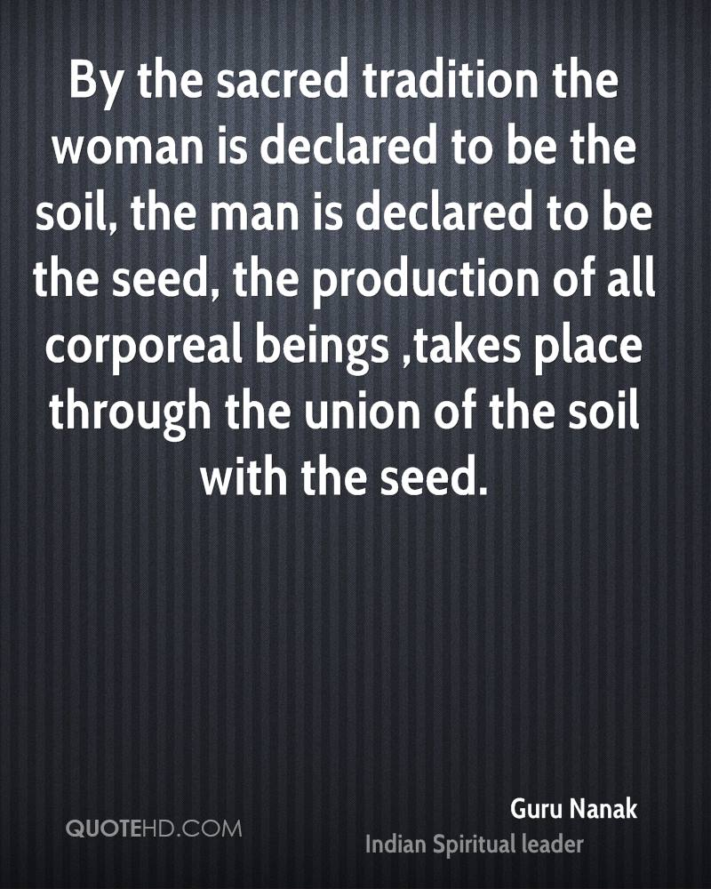 By the sacred tradition the woman is declared to be the soil, the man is declared to be the seed, the production of all corporeal beings ,takes place through the union of the soil with the seed.