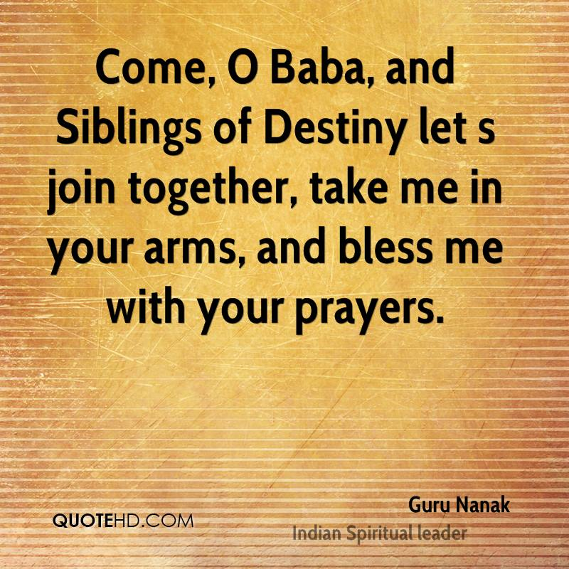 Come, O Baba, and Siblings of Destiny let s join together, take me in your arms, and bless me with your prayers.
