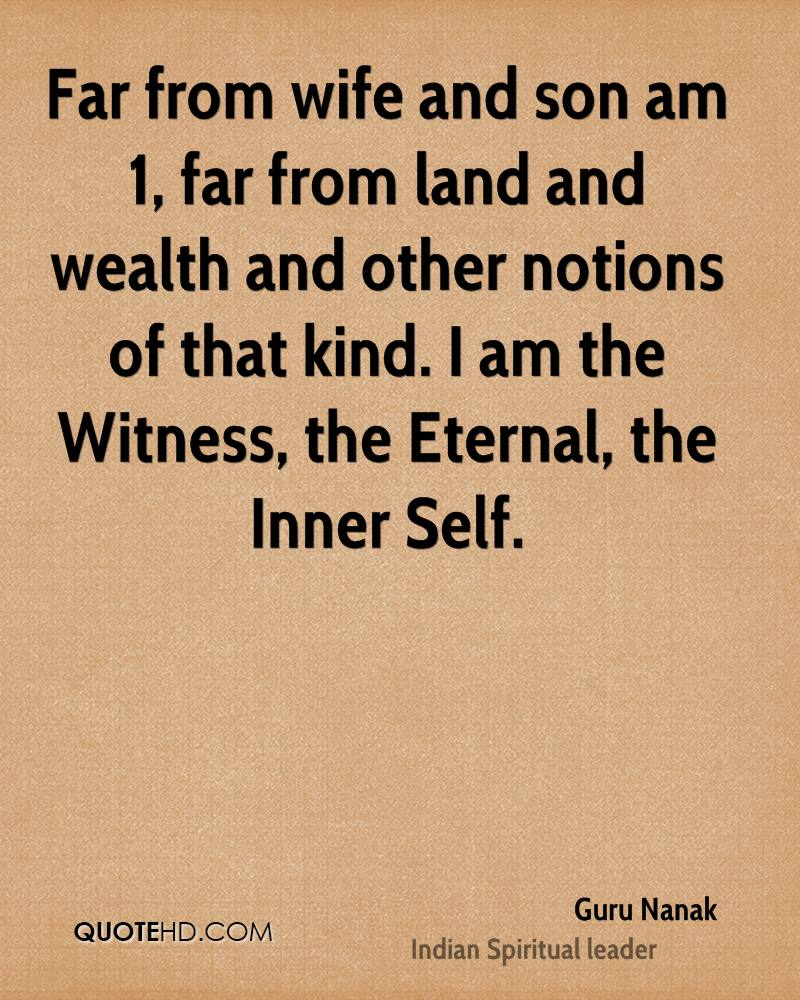 Far from wife and son am 1, far from land and wealth and other notions of that kind. I am the Witness, the Eternal, the Inner Self.