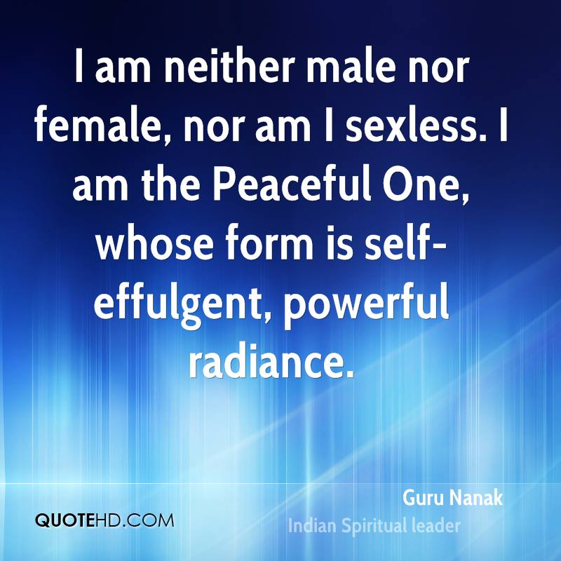 I am neither male nor female, nor am I sexless. I am the Peaceful One, whose form is self-effulgent, powerful radiance.